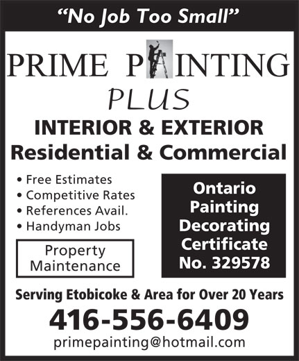 Prime Painting Decorating (416-556-6409) - Display Ad - INTERIOR & EXTERIOR Residential & Commercial Free Estimates Ontario Competitive Rates Painting References Avail. Handyman Jobs Decorating Certificate Property No. 329578 Maintenance Serving Etobicoke & Area for Over 20 Years 416-556-6409 PLUS No Job Too Small INTERIOR & EXTERIOR Residential & Commercial Free Estimates Ontario Competitive Rates Painting References Avail. Handyman Jobs Decorating Certificate Property No. 329578 Maintenance Serving Etobicoke & Area for Over 20 Years 416-556-6409 PLUS No Job Too Small