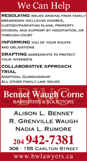 Bennet Waugh Corne (204-942-7381) - Annonce illustrée======= - DRAFTING and obligations agreements to protect your interests COLLABORATIVE APPROACH TRIAL RESOLVING issues arising from family breakdown including divorce, custody/parenting plans, property division, and support by negotiation, or through court INFORMING you of your rights Adoption, Guardianship All other family law issues Bennet Waugh Corne BARRISTERS & SOLICITORS BWC 306 - 155 Carlton Street www.bwlawyers.ca