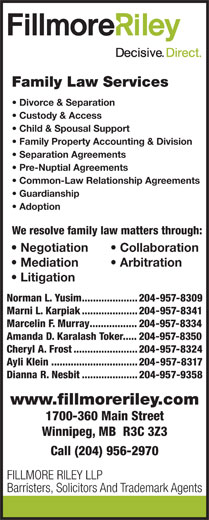 Fillmore Riley LLP (204-956-2970) - Annonce illustrée======= - Family Law Services Family Property Accounting & Division Separation Agreements Pre-Nuptial Agreements Common-Law Relationship Agreements Guardianship Adoption We resolve family law matters through: Negotiation Collaboration Mediation Arbitration Litigation Norman L. Yusim....................204-957-8309 Marni L. Karpiak....................204-957-8341 Marcelin F. Murray.................204-957-8334 Amanda D. Karalash Toker.....204-957-8350 Cheryl A. Frost.......................204-957-8324 Ayli Klein...............................204-957-8317 Dianna R. Nesbit....................204-957-9358 www.fillmoreriley.com 1700-360 Main Street Winnipeg, MB  R3C 3Z3 Call (204) 956-2970 FILLMORE RILEY LLP Barristers, Solicitors And Trademark Agents Family Law Services Divorce & Separation Custody & Access Child & Spousal Support Child & Spousal Support Family Property Accounting & Division Separation Agreements Pre-Nuptial Agreements Common-Law Relationship Agreements Guardianship Adoption We resolve family law matters through: Negotiation Collaboration Mediation Arbitration Litigation Norman L. Yusim....................204-957-8309 Marni L. Karpiak....................204-957-8341 Marcelin F. Murray.................204-957-8334 Divorce & Separation Custody & Access Amanda D. Karalash Toker.....204-957-8350 Cheryl A. Frost.......................204-957-8324 Ayli Klein...............................204-957-8317 Dianna R. Nesbit....................204-957-9358 www.fillmoreriley.com 1700-360 Main Street Winnipeg, MB  R3C 3Z3 Call (204) 956-2970 FILLMORE RILEY LLP Barristers, Solicitors And Trademark Agents