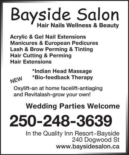 Bayside Hair & Nail Salon (250-248-3639) - Display Ad - Acrylic & Gel Nail Extensions Manicures & European Pedicures Lash & Brow Perming & Tinting Hair Cutting & Perming Hair Extensions *Indian Head Massage *Bio-feedback Therapy NEW Oxylift-an at home facelift-antiaging and Revitalash-grow your own! Wedding Parties Welcome 250-248-3639 In the Quality Inn Resort~Bayside 240 Dogwood St www.baysidesalon.ca Acrylic & Gel Nail Extensions Manicures & European Pedicures Lash & Brow Perming & Tinting Hair Cutting & Perming Hair Extensions *Indian Head Massage *Bio-feedback Therapy NEW Oxylift-an at home facelift-antiaging and Revitalash-grow your own! Wedding Parties Welcome 250-248-3639 In the Quality Inn Resort~Bayside 240 Dogwood St www.baysidesalon.ca