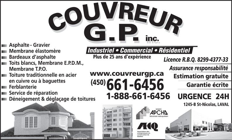 Couvreur GP Inc (450-661-6456) - Annonce illustrée======= - Industriel   Commercial   Résidentiel Membrane élastomère Plus de 25 ans d'expérience Bardeaux d asphalte Licence R.B.Q. 8299-4377-33 Toits blancs, Membrane E.P.D.M., Assurance responsabilité Membrane T.P.O. www.couvreurgp.ca Toiture traditionnelle en acier Estimation gratuite en cuivre ou à baguettes (450) Garantie écrite Ferblanterie 661-6456 Service de réparation 1-888-661-6456 URGENCE  24H Déneigement & déglaçage de toitures 1245-B St-Nicolas, LAVAL Association des entrepreneurs en construction du Asphalte - Gravier Québec