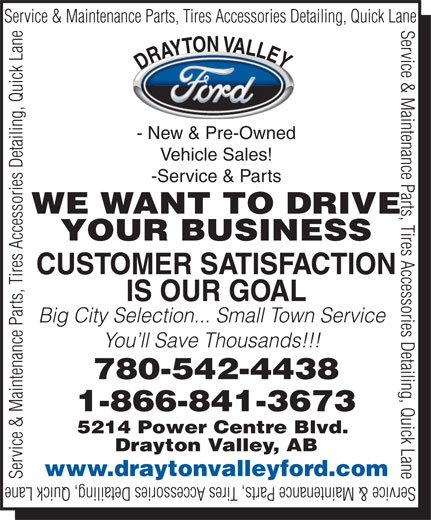 Drayton Valley Ford Sales Ltd (780-542-4438) - Annonce illustrée======= - Service & Maintenance Parts, Tires Accessories Detailing, Quick Lane Y DRAYTON VALLE - New & Pre-Owned Vehicle Sales! -Service & Parts WE WANT TO DRIVE YOUR BUSINESS CUSTOMER SATISFACTION IS OUR GOAL Big City Selection... Small Town Service You ll Save Thousands!!! 780-542-4438 1-866-841-3673 5214 Power Centre Blvd. Drayton Valley, AB www.draytonvalleyford.com Service & Maintenance Parts, Tires Accessories Detailing, Quick Lane