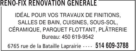 Réno-Fix Rénovation Générale (514-609-3788) - Display Ad - IDÉAL POUR VOS TRAVAUX DE FINITIONS, SALLES DE BAIN, CUISINES, SOUS-SOL, CÉRAMIQUE, PARQUET FLOTTANT, PLÂTRERIE Bureau: 450 619-9542 IDÉAL POUR VOS TRAVAUX DE FINITIONS, SALLES DE BAIN, CUISINES, SOUS-SOL, CÉRAMIQUE, PARQUET FLOTTANT, PLÂTRERIE Bureau: 450 619-9542