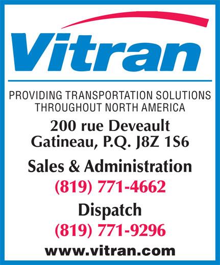 Vitran Express Canada (819-771-4662) - Annonce illustrée======= - PROVIDING TRANSPORTATION SOLUTIONS THROUGHOUT NORTH AMERICA 200 rue Deveault Gatineau, P.Q. J8Z 1S6 Sales & Administration (819) 771-4662 Dispatch (819) 771-9296 www.vitran.com PROVIDING TRANSPORTATION SOLUTIONS THROUGHOUT NORTH AMERICA 200 rue Deveault Gatineau, P.Q. J8Z 1S6 Sales & Administration (819) 771-4662 Dispatch (819) 771-9296 www.vitran.com
