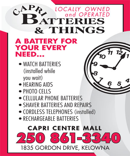Capri Batteries & Things (250-861-3340) - Display Ad - LOCALLY  OWNED and OPERATED A BATTERY FORY FOR YOUR EVERY NEED... WATCH BATTERIES (installed while you wait) HEARING AIDS PHOTO CELLS CELLULAR PHONE BATTERIES SHAVER BATTERIES AND REPAIRS CORDLESS TELEPHONES (installed) RECHARGEABLE BATTERIES CAPRI CENTRE MALL 250 861-3340 1835 GORDON DRIVE, KELOWNA