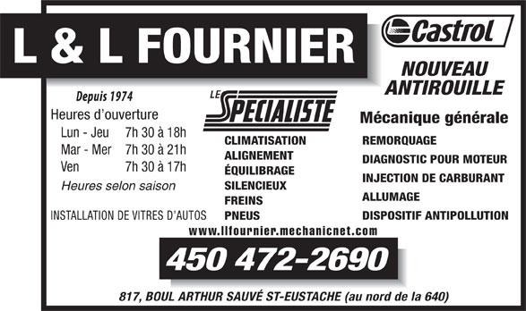 Garage L Et L Fournier (450-472-2690) - Annonce illustrée======= - 450 472-2690 817, BOUL ARTHUR SAUVÉ ST-EUSTACHE (au nord de la 640) L & L FOURNIER NOUVEAU ANTIROUILLE Heures d ouverture Mécanique générale Lun - Jeu 7h 30 à 18h REMORQUAGE CLIMATISATION Mar - Mer 7h 30 à 21h ALIGNEMENT DIAGNOSTIC POUR MOTEUR Ven 7h 30 à 17h ÉQUILIBRAGE INJECTION DE CARBURANT SILENCIEUX Heures selon saison ALLUMAGE FREINS DISPOSITIF ANTIPOLLUTION INSTALLATION DE VITRES D AUTOS PNEUS www.llfournier.mechanicnet.com