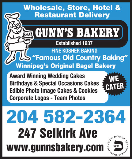 Gunn's Bakery (204-582-2364) - Display Ad - Wholesale, Store, Hotel & Restaurant Delivery Established 1937 FINE KOSHER BAKING Famous Old Country Baking Winnipeg s Original Bagel Bakery Award Winning Wedding Cakes WE Birthdays & Special Occasions Cakes CATER Edible Photo Image Cakes & Cookies Corporate Logos - Team Photos 204 582-2364 247 Selkirk Ave www.gunnsbakery.com