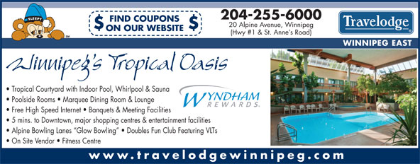 Travelodge (204-255-6000) - Annonce illustrée======= - 204-255-6000 FIND COUPONS 204-255-6000 FIND COUPONS 20 Alpine Avenue, Winnipeg $$ ON OUR WEBSITE (Hwy #1 & St. Anne s Road) WINNIPEG EAST Tropical Courtyard with Indoor Pool, Whirlpool & Sauna Poolside Rooms   Marquee Dining Room & Lounge Free High Speed Internet   Banquets & Meeting Facilities 5 mins. to Downtown, major shopping centres & entertainment facilities Alpine Bowling Lanes  Glow Bowling    Doubles Fun Club Featuring VLTs On Site Vendor   Fitness Centre www.travelodgewinnipeg.com Alpine Bowling Lanes  Glow Bowling    Doubles Fun Club Featuring VLTs On Site Vendor   Fitness Centre www.travelodgewinnipeg.com 20 Alpine Avenue, Winnipeg $$ ON OUR WEBSITE (Hwy #1 & St. Anne s Road) WINNIPEG EAST Tropical Courtyard with Indoor Pool, Whirlpool & Sauna Poolside Rooms   Marquee Dining Room & Lounge Free High Speed Internet   Banquets & Meeting Facilities 5 mins. to Downtown, major shopping centres & entertainment facilities