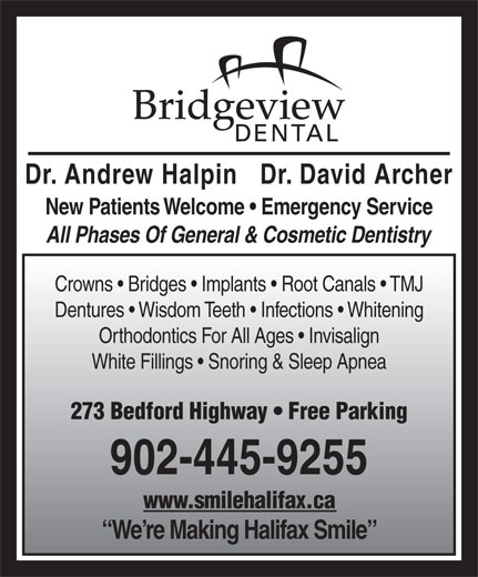 Bridgeview Dental (902-445-9255) - Display Ad - New Patients Welcome   Emergency Service All Phases Of General & Cosmetic Dentistry Dentures   Wisdom Teeth   Infections   Whitening Orthodontics For All Ages   Invisalign White Fillings   Snoring & Sleep Apnea 273 Bedford Highway   Free Parking 902-445-9255 www.smilehalifax.ca We re Making Halifax Smile Crowns   Bridges   Implants   Root Canals   TMJ Dr. Andrew Halpin   Dr. David Archer New Patients Welcome   Emergency Service All Phases Of General & Cosmetic Dentistry Dentures   Wisdom Teeth   Infections   Whitening Orthodontics For All Ages   Invisalign White Fillings   Snoring & Sleep Apnea 273 Bedford Highway   Free Parking 902-445-9255 www.smilehalifax.ca We re Making Halifax Smile Crowns   Bridges   Implants   Root Canals   TMJ Dr. Andrew Halpin   Dr. David Archer
