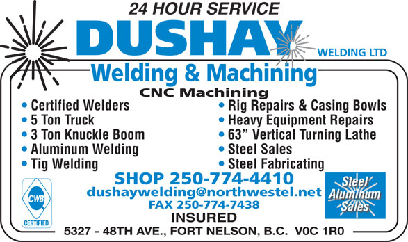 Dushay Welding Ltd (250-774-4410) - Annonce illustrée======= - FAX 250-774-7438 Sales INSURED 5327 - 48TH AVE., FORT NELSON, B.C.  V0C 1R0 24 HOUR SERVICE Welding & Machining CNC Machining Rig Repairs & Casing Bowls  Certified Welders Heavy Equipment Repairs  5 Ton Truck 3 Ton Knuckle Boom 63  Vertical Turning Lathe Aluminum Welding Steel Sales Tig Welding Steel Fabricating SHOP 250-774-4410 Steel Aluminum
