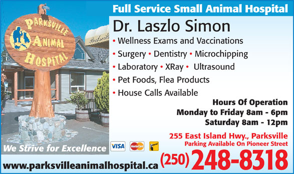 Parksville Animal Hospital (250-248-8318) - Display Ad - Full Service Small Animal Hospital Dr. Laszlo Simon Wellness Exams and Vaccinations Surgery   Dentistry   Microchipping Laboratory   XRay    Ultrasound Pet Foods, Flea Products House Calls Available Hours Of Operation Monday to Friday 8am - 6pm Saturday 8am - 12pm 255 East Island Hwy., Parksville Parking Available On Pioneer Street We Strive for Excellence (250) www.parksvilleanimalhospital.ca 248-8318