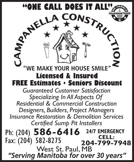 Campanella Construction (204-586-6416) - Annonce illustrée======= - 586-6416 CELL: Fax: (204) 582-8275 204-799-7948 CAMPANELLA CONSTRUCTION WE MAKE YOUR HOUSE SMILE Licensed & Insured FREE Estimates   Seniors Discount Guaranteed Customer Satisfaction Specializing In All Aspects Of Residential & Commercial Construction Designers, Builders, Project Managers Insurance Restoration & Demolition Services Certified Sump Pit Installers ONE CALL DOES IT ALL 24/7 EMERGENCY Ph: (204) West St. Paul, MB Serving Manitoba for over 30 years