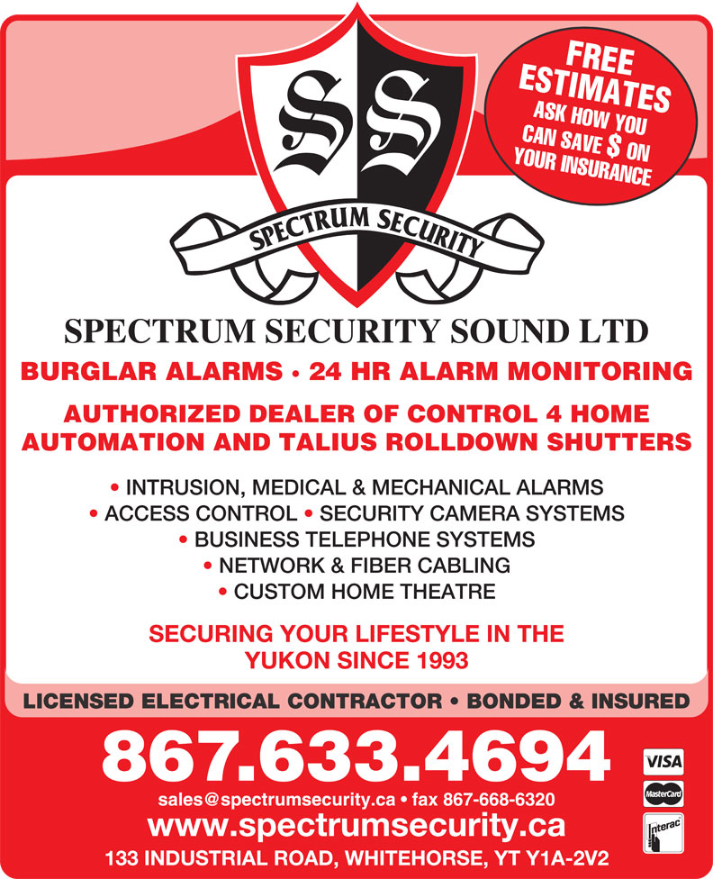 Spectrum Security Sound Ltd (867-633-4694) - Display Ad - ASK HOW YOU YOUR INSURANCECAN SAVE $ ON SPECTRUM SECURITY SOUND LTD BURGLAR ALARMS · 24 HR ALARM MONITORING AUTHORIZED DEALER OF CONTROL 4 HOME AUTOMATION AND TALIUS ROLLDOWN SHUTTERS INTRUSION, MEDICAL & MECHANICAL ALARMS ACCESS CONTROL   SECURITY CAMERA SYSTEMS BUSINESS TELEPHONE SYSTEMS NETWORK & FIBER CABLING CUSTOM HOME THEATRE SECURING YOUR LIFESTYLE IN THE YUKON SINCE 1993 LICENSED ELECTRICAL CONTRACTOR   BONDED & INSURED 867.633.4694 www.spectrumsecurity.ca 133 INDUSTRIAL ROAD, WHITEHORSE, YT Y1A-2V2 ESTIMATESFREE