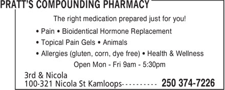 Pratt's Compounding Pharmacy (250-374-7226) - Display Ad - 3rd & Nicola The right medication prepared just for you! • Pain • Bioidentical Hormone Replacement • Topical Pain Gels • Animals • Allergies (gluten, corn, dye free) • Health & Wellness Open Mon - Fri 9am - 5:30pm 3rd & Nicola The right medication prepared just for you! • Pain • Bioidentical Hormone Replacement • Topical Pain Gels • Animals • Allergies (gluten, corn, dye free) • Health & Wellness Open Mon - Fri 9am - 5:30pm