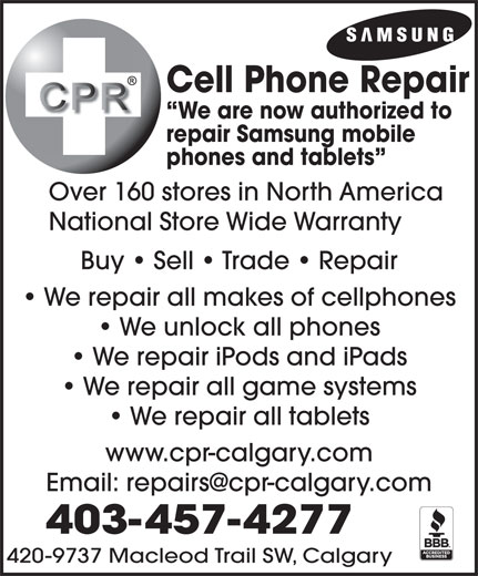 Cell Phone Repair Calgary Ltd (403-457-4277) - Display Ad - 420-9737 Macleod Trail SW, Calgary Cell Phone Repair We are now authorized to repair Samsung mobile phones and tablets Over 160 stores in North America National Store Wide Warranty Buy   Sell   Trade   Repair We repair all makes of cellphones We unlock all phones We repair iPods and iPads We repair all game systems We repair all tablets www.cpr-calgary.com 403-457-4277