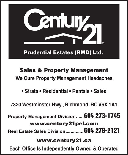 Century 21 Prudential Estates (Rmd) Ltd (604-273-1745) - Annonce illustrée======= - Prudential Estates (RMD) Ltd. Sales & Property Management We Cure Property Management Headaches Strata   Residential   Rentals   Sales 7320 Westminster Hwy., Richmond, BC V6X 1A1 Property Management Division...... 604 273-1745 www.century21pel.com Real Estate Sales Division          .............. 604 278-2121 www.century21.ca Each Office Is Independently Owned & Operated  Prudential Estates (RMD) Ltd. Sales & Property Management We Cure Property Management Headaches Strata   Residential   Rentals   Sales 7320 Westminster Hwy., Richmond, BC V6X 1A1 Property Management Division...... 604 273-1745 www.century21pel.com Real Estate Sales Division          .............. 604 278-2121 www.century21.ca Each Office Is Independently Owned & Operated  Prudential Estates (RMD) Ltd. Sales & Property Management We Cure Property Management Headaches Strata   Residential   Rentals   Sales 7320 Westminster Hwy., Richmond, BC V6X 1A1 Property Management Division...... 604 273-1745 www.century21pel.com Real Estate Sales Division          .............. 604 278-2121 www.century21.ca Each Office Is Independently Owned & Operated  Prudential Estates (RMD) Ltd. Sales & Property Management We Cure Property Management Headaches Strata   Residential   Rentals   Sales 7320 Westminster Hwy., Richmond, BC V6X 1A1 Property Management Division...... 604 273-1745 www.century21pel.com Real Estate Sales Division          .............. 604 278-2121 www.century21.ca Each Office Is Independently Owned & Operated  Prudential Estates (RMD) Ltd. Sales & Property Management We Cure Property Management Headaches Strata   Residential   Rentals   Sales 7320 Westminster Hwy., Richmond, BC V6X 1A1 Property Management Division...... 604 273-1745 www.century21pel.com Real Estate Sales Division          .............. 604 278-2121 www.century21.ca Each Office Is Independently Owned & Operated  Prudential Estates (RMD) Ltd. Sales & Property Management We Cure Property Management Headaches Strata   Residential   Rentals   Sales 7320 Westminster Hwy., Richmond, BC V6X 1A1 Property Management Division...... 604 273-1745 www.century21pel.com Real Estate Sales Division          .............. 604 278-2121 www.century21.ca Each Office Is Independently Owned & Operated  Prudential Estates (RMD) Ltd. Sales & Property Management We Cure Property Management Headaches Strata   Residential   Rentals   Sales 7320 Westminster Hwy., Richmond, BC V6X 1A1 Property Management Division...... 604 273-1745 www.century21pel.com Real Estate Sales Division          .............. 604 278-2121 www.century21.ca Each Office Is Independently Owned & Operated