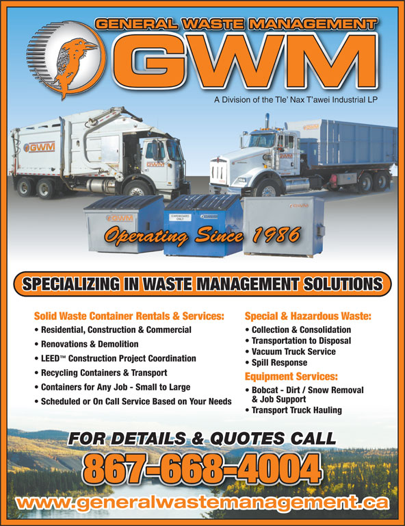 General Waste Management (867-668-4004) - Display Ad - GENERAL WASTE MANAGEMENTGE TNAGEMENMATWASAL RNEE A Division of the Tle  Nax T awei Industrial LP Operating Since 1986 SPECIALIZING IN WASTE MANAGEMENT SOLUTIONS Solid Waste Container Rentals & Services: Special & Hazardous Waste: Residential, Construction & Commercial Collection & Consolidation Transportation to Disposal Renovations & Demolition Vacuum Truck Service LEED Construction Project Coordination Spill Response Recycling Containers & Transport Equipment Services: Containers for Any Job - Small to Large Bobcat - Dirt / Snow Removal & Job Support Scheduled or On Call Service Based on Your Needs Transport Truck Hauling FOR DETAILS & QUOTES CALL 867-668-4004 www.generalwastemanagement.ca