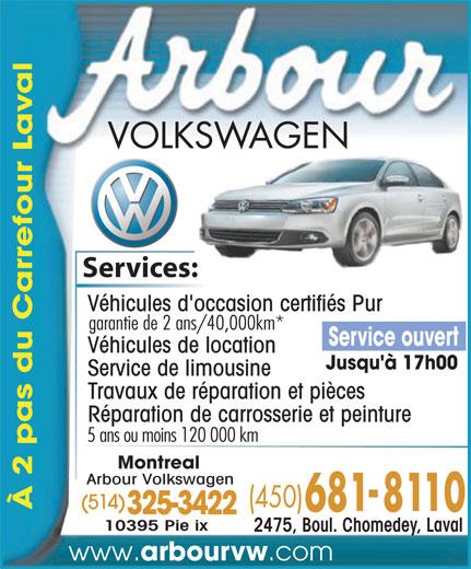 Arbour Volkswagen (450-681-8110) - Display Ad - Services:es: Véhicules d'occasion certifiés Pur garantie de 2 ans/40,000km* Service ouvert Véhicules de location Jusqu'à 17h00 Service de limousine Travaux de réparation et pièces Réparation de carrosserie et peinture 5 ans ou moins 120 000 km Montreal Arbour Volkswagen (514) À 2 pas du Carrefour La 325-3422 10395 Pie ix al 2475, Boul. Chomedey, Laval www. arbourvw .com