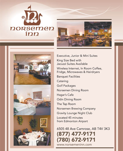 Norsemen Inn (780-672-9171) - Annonce illustrée======= - Executive, Junior & Mini Suites King Size Bed with Jacuzzi Suites Available Wireless Internet, In Room Coffee, Fridge, Microwaves & Hairdryers Banquet Facilities Catering Golf Packages Norsemen Dining Room Hagar s Cafe Odin Dining Room The Tap Room Norsemen Brewing Company Gravity Lounge Night Club Located 45 minutes from Edmonton Airport 6505 48 Ave Camrose, AB T4V 3K3 (877) 477-9171 (780) 672-9171 www.norsemeninn.com