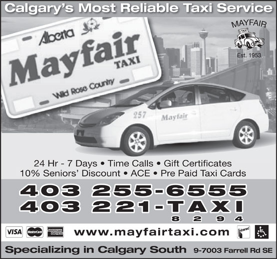 Mayfair Taxi Ltd (403-255-6555) - Display Ad - Calgary s Most Reliable Taxi Service 24 Hr - 7 Days   Time Calls   Gift Certificates 10% Seniors  Discount   ACE   Pre Paid Taxi Cards 403 255-6555 403 221-TAXI 8 2 9 4 www.mayfairtaxi.com 9-7003 Farrell Rd SE Specializing in Calgary South