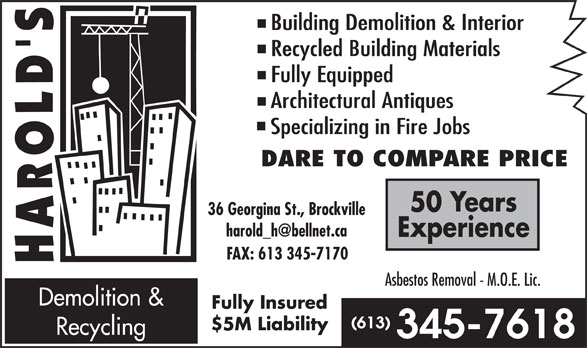 Harold's Demolition & Recycling (613-345-7618) - Annonce illustrée======= - Building Demolition & Interior Recycled Building Materials Fully Equipped Architectural Antiques Specializing in Fire Jobs DARE TO COMPARE PRICE 50 Years 36 Georgina St., Brockville Experience FAX: 613 345-7170 Asbestos Removal - M.O.E. Lic. Demolition & Fully Insured $5M Liability Recycling