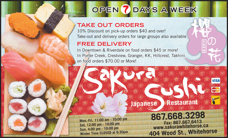 Sakura Sushi Japanese Restaurant (867-668-3298) - Annonce illustrée======= - OPEN DAYS A WEEK TAKE OUT ORDERS 10% Discount on pick-up orders $40 and over! Take-out and delivery orders for large groups also availableble FREE DELIVERY In Downtown & Riverdale on food orders $45 or more! In Porter Creek, Crestview, Granger, KK, Hillcrest, Takhini on food orders $70.00 or More! Japanese     Restaurant 867.668.3298 Mon.-Fri. 11:00 am - 10:00 pm 7.6413www.sakurawhitehorse.ca Sat. 12:00 pm - 10:00 pm Sun. 4:00 pm - 10:00 pm Winter Time CLOSED at 9:30pm404 Wood St., Whitehorse Fax: 867.66
