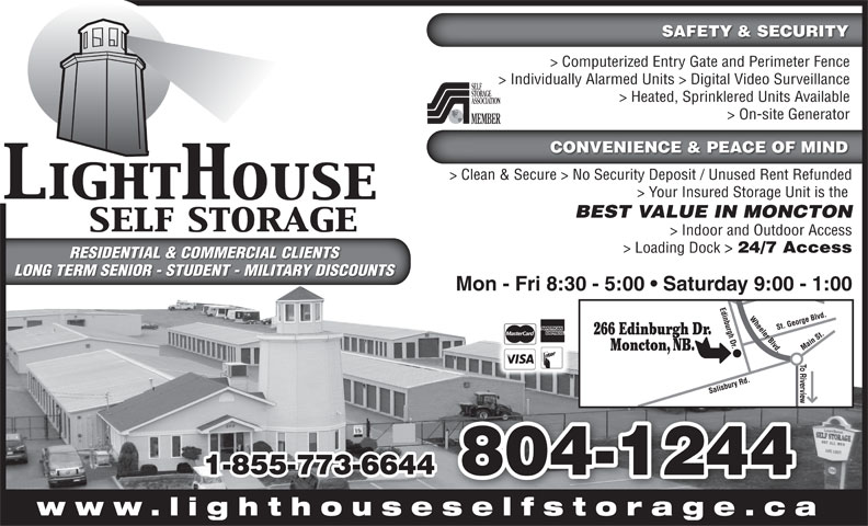 LightHouse Self Storage (506-855-9500) - Display Ad - RESIDENTIAL & COMMERCIAL CLIENTSRESIDENTIAL & COMMERCIAL CLIENTS LONG TERM SENIOR - STUDENT - MILITARY DISCOUNTSLONG TERM SENIOR - STUDENT - MILITARY DISCOUNTS Mon - Fri 8:30 - 5:00   Saturday 9:00 - 1:00 266 Edinburgh Dr. Moncton, NB. 1-855-773-6644 804-1244 www.lighthouseselfstorage.caselfstorage ca SAFETY & SECURITY > Computerized Entry Gate and Perimeter Fence > Individually Alarmed Units > Digital Video Surveillance > Heated, Sprinklered Units Available > On-site Generator CONVENIENCE & PEACE OF MIND > Clean & Secure > No Security Deposit / Unused Rent Refunded > Your Insured Storage Unit is the BEST VALUE IN MONCTON > Indoor and Outdoor Access > Loading Dock > 24/7 Access