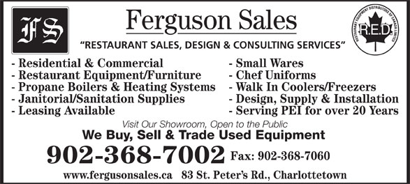 Ferguson Sales (902-368-7002) - Annonce illustrée======= - Ferguson Sales RESTAURANT SALES, DESIGN & CONSULTING SERVICES - Residential & Commercial - Small Wares - Restaurant Equipment/Furniture - Chef Uniforms - Propane Boilers & Heating Systems - Walk In Coolers/Freezers - Janitorial/Sanitation Supplies - Design, Supply & Installation - Leasing Available - Serving PEI for over 20 Years Visit Our Showroom, Open to the Public We Buy, Sell & Trade Used Equipment Fax: 902-368-7060 902-368-7002 www.fergusonsales.ca   83 St. Peter s Rd., Charlottetown