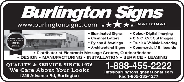 Burlington Signs National (905-335-6515) - Annonce illustrée======= - www.burlingtonsigns.com Illuminated Signs Colour Digital Imaging Channel Letters C.N.C. Cut Out Images Pylons & Awnings Truck & Vehicle Lettering Architectural Signs Commercial / Billboards Distributor of Electronic Message Centres, Outdoor/Indoor DESIGN   MANUFACTURING   INSTALLATION   SERVICE   LEASING 1-888-455-2222 1229 Advance Rd, Burlington Fax 1-905-335-1277