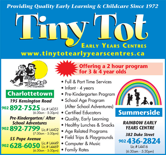 Tiny Tot Child Care Centre (902-892-7525) - Display Ad - Providing Quality Early Learning & Childcare Since 1972 EARLY YEARS CENTRES www.tinytotearlyyearscentres.ca Offering a 2 hour program for 3 & 4 year olds Full & Part Time Services Infant - 4 years Charlottetown Pre-Kindergarten Program School Age Program 195 Kensington Road (After School Adventures) 902 892-7525 Lic.# L4351 (6:30am - 5:30pm) Certified Educators Summerside Pre-Kindergarten/ After Quality, Early Learning RAINBOW EARLY School Adventures Healthy Lunches & Snacks YEARS CENTRE 902 892-7799 Lic.# L4402 Age Related Programs (7:30am - 5:30pm) 382 Duke Street Field Trips & Playgrounds 55 Pope Avenue 902 436-2824 Lic.# L4449 Computer & Music 902 Lic.# L4416 628-6050 Lic.# L4469 Family Rates (6:30am - 5:30pm)