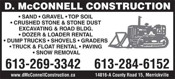 McConnell D Construction (613-269-3342) - Annonce illustrée======= - D. McCONNELL CONSTRUCTION SAND   GRAVEL   TOP SOIL CRUSHED STONE & STONE DUST EXCAVATING & ROAD BLDG. DOZER & LOADER RENTAL DUMP TRUCKS   SHOVELS   GRADERS TRUCK & FLOAT RENTAL   PAVING SNOW REMOVAL 613-269-3342 613-284-6152 14816-A County Road 15, Merrickvillewww.dMcConnellConstruction.ca D. McCONNELL CONSTRUCTION SAND   GRAVEL   TOP SOIL CRUSHED STONE & STONE DUST EXCAVATING & ROAD BLDG. DOZER & LOADER RENTAL DUMP TRUCKS   SHOVELS   GRADERS TRUCK & FLOAT RENTAL   PAVING SNOW REMOVAL 613-269-3342 613-284-6152 14816-A County Road 15, Merrickvillewww.dMcConnellConstruction.ca