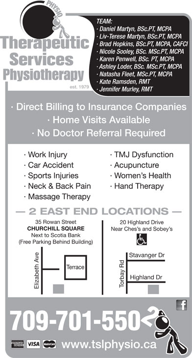 Therapeutic Services Physiotherapy (709-753-9843) - Annonce illustrée======= - 709-701-550 www.tslphysio.ca TEAM: · Daniel Martyn, BSc.PT, MCPA · Liv-Terese Martyn, BSc.PT, MCPA · Brad Hopkins, BSc.PT, MCPA, CAFCI · Nicole Sooley, BSc. MSc.PT, MCPA · Karen Penwell, BSc. PT, MCPA · Ashley Loder, BSc. MSc.PT, MCPA · Natasha Fleet, MSc.PT, MCPA · Kate Ramsden, RMT est. 1979 · Jennifer Murley, RMT · Direct Billing to Insurance Companies · Home Visits Available · No Doctor Referral Required · Work Injury · TMJ Dysfunction · Car Accident · Acupuncture · Sports Injuries · Women s Health · Neck & Back Pain · Hand Therapy · Massage Therapy 2 EAST END LOCATIONS 35 Rowan Street 20 Highland Drive CHURCHILL SQUARE Near Ches s and Sobey s Next to Scotia Bank (Free Parking Behind Building) vanger Dr Highland Dr Torbay Rd Elizabeth Ave Terrace Sta