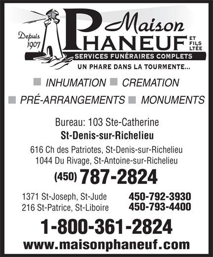 Maison Phaneuf & Fils Ltée (450-787-2824) - Annonce illustrée======= - St-Denis-sur-Richelieu 616 Ch des Patriotes, St-Denis-sur-Richelieu 1044 Du Rivage, St-Antoine-sur-Richelieu (450) 787-2824 1371 St-Joseph, St-Jude 450-792-3930 450-793-4400 216 St-Patrice, St-Liboire PRÉ-ARRANGEMENTS      MONUMENTS Bureau: 103 Ste-Catherine 1-800-361-2824 Maison Depuis ET FILS 1907 HANEUF LTÉE SERVICES FUNÉRAIRES COMPLETS UN PHARE DANS LA TOURMENTE... INHUMATION      CREMATION www.maisonphaneuf.com
