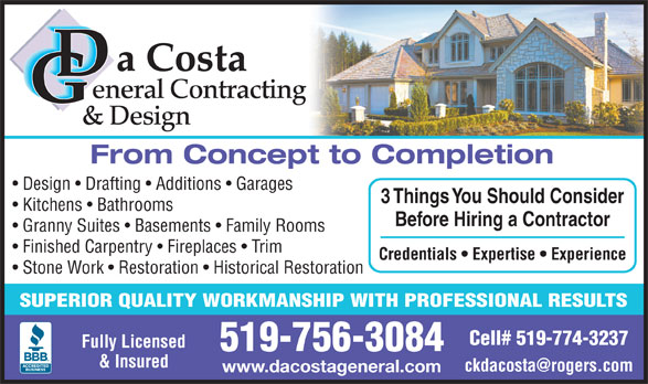 DaCosta General Contracting & Design (519-756-3084) - Annonce illustrée======= - a Costa eneral Contracting & Design Before Hiring a Contractor Granny Suites   Basements   Family Rooms Finished Carpentry   Fireplaces   Trim Credentials   Expertise   Experience Stone Work   Restoration   Historical Restoration SUPERIOR QUALITY WORKMANSHIP WITH PROFESSIONAL RESULTS Cell# 519-774-3237 Fully Licensed 519-756-3084 & Insured www.dacostageneral.com From Concept to Completion Design   Drafting   Additions   Garages 3 Things You Should Consider Kitchens   Bathrooms