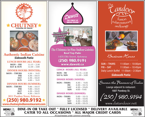 Dawett Fine Indian Cuisine (250-717-1668) - Display Ad - INDIAN CUISINE Voted Best 10 YearsRestaurant In A Row The Ultimate in Fine Indian Cuisine Roof Top Patio Authentic Indian Cuisine Business Hours 1435 Ellis Street, Kelowna Sidewalk Patio (250) 980.9191 LUNCH HOURS (ALL YEAR): SUN - THURS 11:00am - 10:00pm MON - FRI 11:15 - 2:30 www.dawett.ca SAT & SUN 12:30 - 3:00 FRI - SAT 11:00am - 10:45pm LUNCH  HOURS (ALL YEAR): DINNER HOURS (WINTER): Daily Lunch Buffet 11:00am - 2:30pm MON - FRI 11:15 - 2:30 MON - THURS 4:30 - 9:45 Sidewalk Patio SAT & SUN THE FINEST OF 12:30 - 3:00 FRI 4:30 - 10:15 SAT 4:30 - 10:45 DINNER HOURS (WINTER): SUN 4:00 - 9:45 MON - THURS 4:30 -   9:45 Savour the Flavours of India DINNER HOURS (SUMMER): FRI 4:30 - 10:15 MON - THURS 5:00 - 10:15 SAT 4:30 - 10:45 Lounge adjacent to restaurant. FRI 5:00 - 10:45 SUN 4:00 - 9:45 1687 Pandosy St. SAT 4:30 - 10:45 SUN 4:30 - 10:15 DINNER HOURS (SUMMER): 3011 Pandosy Street, Kelowna MON - THURS 5:00 - 10:15 (250) 980.9194 FRI 5:00 - 10:45 (250) 980.9192 SAT 4:30 - 10:45 (250) 980.9192 SUN 4:30 - 10:15 www.chutneyindianrestaurant.com DINE-IN OR TAKE OUT * FULLY LICENSED * DELIVERY AVAILABLE MENUMENU find it infind it in CATER TO ALL OCCASIONS * ALL MAJOR CREDIT CARDS the menuthe menu sectionsection All businesses under common ownership.
