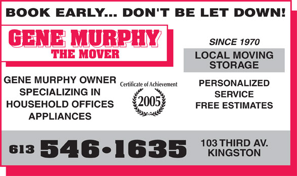 Murph The Mover (613-546-1635) - Annonce illustrée======= - BOOK EARLY... DON'T BE LET DOWN! SINCE 1970 LOCAL MOVING STORAGE GENE MURPHY OWNER PERSONALIZED Certificate of Achievement SPECIALIZING IN SERVICE 2005 HOUSEHOLD OFFICES FREE ESTIMATES APPLIANCES 103 THIRD AV. 613 KINGSTON 546 1635