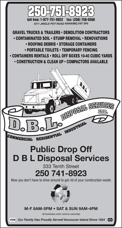 D.B.L. Disposal Service (250-751-8923) - Annonce illustrée======= - GRAVEL TRUCKS & TRAILERS   DEMOLITION CONTRACTORS CONTAMINATED SOIL   STUMP REMOVAL   RENOVATIONS ROOFING DEBRIS   STORAGE CONTAINERS PORTABLE TOILETS   TEMPORARY FENCING CONTAINERS RENTALS   ROLL OFF BOXES 10-40 CUBIC YARDS CONSTRUCTION & CLEAN UP   COMPACTORS AVAILABLE Public Drop Off D B L Disposal Services 333 Tenth Street 250 741-8923 M-F 8AM-5PM   SAT & SUN 9AM-4PMM   SAT & SU 250-751-8923 All businesses under common ownership toll free: 1-877-751-8922    fax: (250) 758-5560 Our Family Has Proudly Served Vancouver Island Since 1954 Now you don t have to drive around to get rid of your construction waste