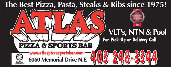 Atlas Pizza & Sports Bar (403-248-3344) - Annonce illustrée======= - The Best Pizza, Pasta, Steaks & Ribs since 1975!Ribs since 197 VLT's, NTN & PoolLT's, NTN & Po For Pick-Up or Delivery Callck-Up or Delivery Call www.atlaspizzasportsbar.com 6060 Memorial Drive N.E. 403 248-3344  The Best Pizza, Pasta, Steaks & Ribs since 1975!Ribs since 197 VLT's, NTN & PoolLT's, NTN & Po For Pick-Up or Delivery Callck-Up or Delivery Call www.atlaspizzasportsbar.com 6060 Memorial Drive N.E. 403 248-3344