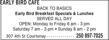 Early Bird Cafe (250-897-7025) - Annonce illustrée======= - BACK TO BASICS Early Bird Breakfast Specials & Lunches SERVED ALL DAY OPEN: Monday to Friday 6 am - 3 pm Saturday 7 am - 3 pm • Sunday 8 am - 2 pm