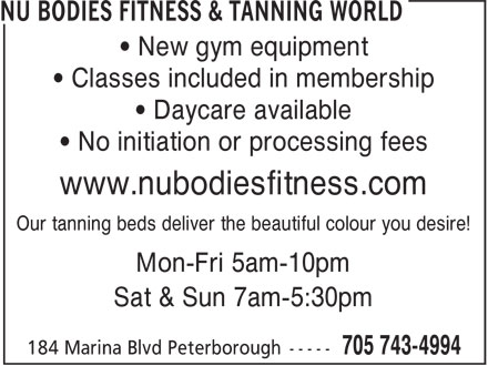 Nu Bodies Fitness & Tanning World (705-743-4994) - Display Ad - • New gym equipment • Classes included in membership • Daycare available • No initiation or processing fees www.nubodiesfitness.com Our tanning beds deliver the beautiful colour you desire! Mon-Fri 5am-10pm Sat & Sun 7am-5:30pm