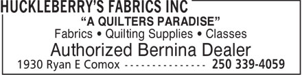 "Huckleberry's Fabrics Inc (250-339-4059) - Display Ad - ""A QUILTERS PARADISE"" Fabrics • Quilting Supplies • Classes Authorized Bernina Dealer"