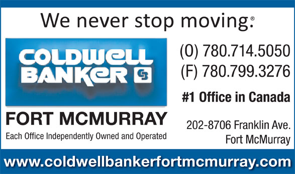 Coldwell Banker (780-714-5050) - Annonce illustrée======= - (O) 780.714.5050 (F) 780.799.3276 #1 Office in Canada FORT MCMURRAY 202-8706 Franklin Ave. Each Office Independently Owned and Operated Fort McMurray www.coldwellbankerfortmcmurray.com