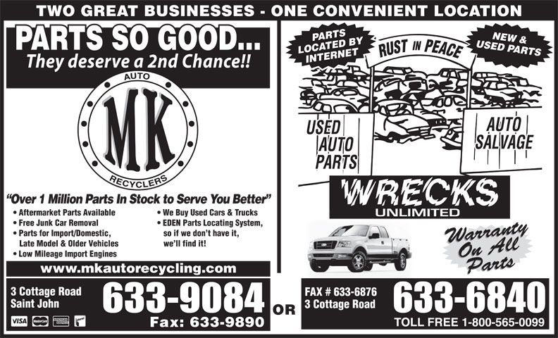 MK Auto Recycling (506-633-6840) - Annonce illustrée======= - TWO GREAT BUSINESSES - ONE CONVENIENT LOCATION USED PARTSPARTSNEW & PARTS SO GOOD... LOCATED BY INTERNET They deserve a 2nd Chance!! Over 1 Million Parts In Stock to Serve You Better Aftermarket Parts Available We Buy Used Cars & Trucks Free Junk Car Removal EDEN Parts Locating System, Parts for Import/Domestic, so if we don t have it, WarrantyOn AllWarrantyOn All Late Model & Older Vehicles we ll find it! Low Mileage Import Engines www.mkautorecycling.com PartsParts 3 Cottage Road FAX # 633-6876 Saint John 3 Cottage Road OR Fax: 633-9890