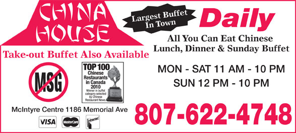 China House (807-622-4748) - Annonce illustrée======= - Largest BuffetIn Town All Daily You Can Eat Chinese Lunch, Dinner & Sunday Buffet Take-out Buffet Also Available MON - SAT 11 AM - 10 PM SUN 12 PM - 10 PM McIntyre Centre 1186 Memorial Ave 807-622-4748