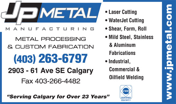 J P Metal Manufacturing Inc (403-263-6797) - Display Ad - Laser Cutting WaterJet Cutting Shear, Form, Roll Mild Steel, Stainless METAL PROCESSING & Aluminum & CUSTOM FABRICATION Fabrications 403 263-6797 Industrial, Commercial & 2903 - 61 Ave SE Calgary Oilfield Welding Fax 403-266-4482 TM Serving Calgary for Over 23 Years www.jpmetal.com CSA W47.1