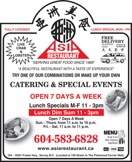 "Asia Restaurant (604-583-6828) - Display Ad - FULLY LICENSED LUNCH SPECIAL MON - FRI FREE DELIVERY ON MINIMUM AFTER 5 P.M. LIVE WITHIN 5 KMWITHIN 5 KM ORDER CRAB & LOBSTER RESTAURANT AURANT Fri. - Sat. 11 a.m. to 11 p.m.Fri- MENU find it in the menu 604-583-6828 section www.asiarestaurant.cawww.as 104 - 15551 Fraser Hwy., Surrey, B.C.  (Located at 156 Street, In The Fleetwood Corner Mall) REST ""SERVING GREAT FOOD SINCE 1989"" A BEAUTIFUL RESTAURANT WITH A TASTE OF EXPERIENCE"" TRY ONE OF OUR COMBINATIONS OR MAKE UP YOUR OWN CATERING & SPECIAL EVENTSVENTS OPEN 7 DAYS A WEEKK Lunch Specials M-F 11 - 3pmm Lunch Dim Sum 11 - 3pm Open 7 Days A WeekOp Sun. - Thurs. from 11 a.m. to 10 p.m.Sun. - Thur FULLY LICENSED LUNCH SPECIAL MON - FRI FREE DELIVERY ON MINIMUM AFTER 5 P.M. LIVE WITHIN 5 KMWITHIN 5 KM ORDER CRAB & LOBSTER RESTAURANT AURANT Fri. - Sat. 11 a.m. to 11 p.m.Fri- MENU find it in the menu 604-583-6828 section www.asiarestaurant.cawww.as 104 - 15551 Fraser Hwy., Surrey, B.C.  (Located at 156 Street, In The Fleetwood Corner Mall) REST ""SERVING GREAT FOOD SINCE 1989"" A BEAUTIFUL RESTAURANT WITH A TASTE OF EXPERIENCE"" TRY ONE OF OUR COMBINATIONS OR MAKE UP YOUR OWN CATERING & SPECIAL EVENTSVENTS OPEN 7 DAYS A WEEKK Lunch Specials M-F 11 - 3pmm Lunch Dim Sum 11 - 3pm Open 7 Days A WeekOp Sun. - Thurs. from 11 a.m. to 10 p.m.Sun. - Thur"