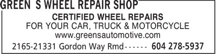 Green's Wheel Repair Shop (604-278-5937) - Display Ad - CERTIFIED WHEEL REPAIRS FOR YOUR CAR, TRUCK & MOTORCYCLE www.greensautomotive.com CERTIFIED WHEEL REPAIRS FOR YOUR CAR, TRUCK & MOTORCYCLE www.greensautomotive.com
