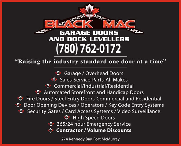 Black Mac Garage Doors and Dock Levellers (780-715-7616) - Display Ad - AND DOCK LEVELLERS (780) 762-0172 Raising the industry standard one door at a time Garage / Overhead Doors Sales-Service-Parts-All Makes Commercial/Industrial/Residential Automated Storefront and Handicap Doors Fire Doors / Steel Entry Doors-Commercial and Residential Door Opening Devices / Operators / Key Code Entry Systems Security Gates / Card Access Systems / Video Surveillance GARAGE DOORS 365/24 hour Emergency Service Contractor / Volume Discounts 274 Kennedy Bay, Fort McMurray High Speed Doors