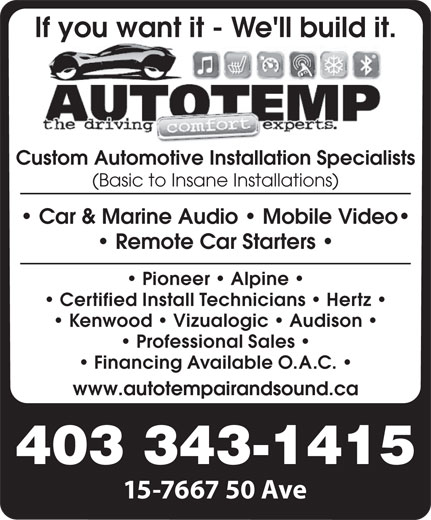 Autotemp Air & Sound (403-343-1415) - Display Ad - Pioneer   Alpine Certified Install Technicians   Hertz Kenwood   Vizualogic   Audison Professional Sales Financing Available O.A.C. www.autotempairandsound.ca 403 343-1415 15-7667 50 Ave If you want it - We'll build it. Custom Automotive Installation Specialists (Basic to Insane Installations) Car & Marine Audio   Mobile Video Remote Car Starters