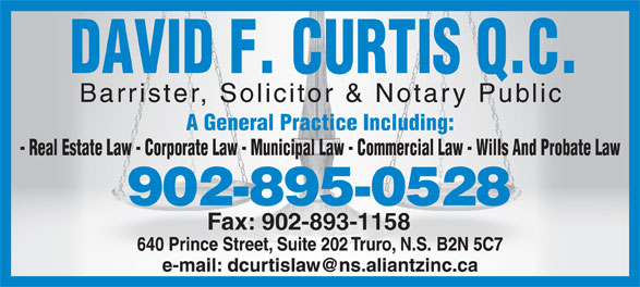 Curtis David F QC (902-895-0528) - Display Ad - DAVID F. CURTIS Q.C. Barrister, Solicitor & Notary Public A General Practice Including: - Real Estate Law - Corporate Law - Municipal Law - Commercial Law - Wills And Probate Law 902-895-0528 Fax: 902-893-1158